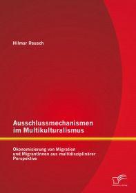 Ausschlussmechanismen im Multikulturalismus: Ökonomisierung von Migration und MigrantInnen aus multi