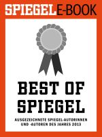 Best of SPIEGEL - Ausgezeichnete SPIEGEL-Autorinnen und -Autoren des Jahres 2013