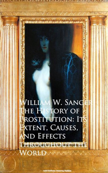 The History of Prostitution: Its Extent, Causes, Effects throughout the World