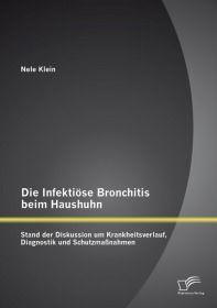 Die Infektiöse Bronchitis beim Haushuhn: Stand der Diskussion um Krankheitsverlauf, Diagnostik und S