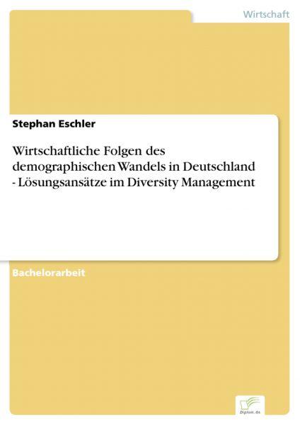 Wirtschaftliche Folgen des demographischen Wandels in Deutschland - Lösungsansätze im Diversity Mana