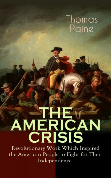 THE AMERICAN CRISIS – Revolutionary Work Which Inspired the American People to Fight for Their Indep