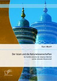 Der Islam und die Naturwissenschaften: Der Konflikt zwischen der religiösen Wahrheit und der rationa