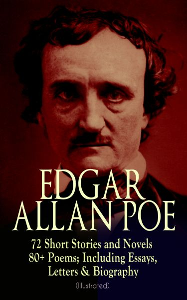 EDGAR ALLAN POE: 72 Short Stories and Novels & 80+ Poems; Including Essays, Letters & Biography (Ill