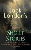 Jack London's Short Stories: 184 Tales of the Gold Rush, Frozen North, South Seas & Wildlife Adventu