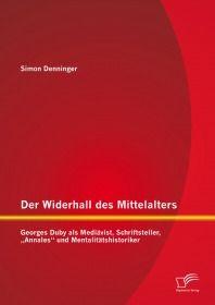 """Der Widerhall des Mittelalters: Georges Duby als Mediävist, Schriftsteller, """"Annales"""" un"""