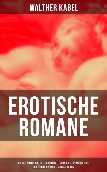 Erotische Romane: August Summers Ehe + Der nackte Schnucki + Pumpmolch + Der tönende Sumpf + Anitas