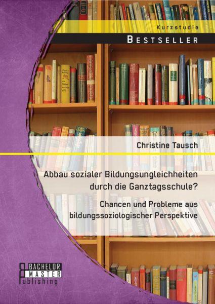 Abbau sozialer Bildungsungleichheiten durch die Ganztagsschule? Chancen und Probleme aus bildungssoz