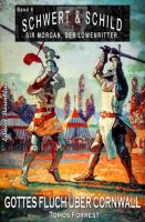Schwert und Schild - Sir Morgan, der Löwenritter Band 8: Gottes Fluch über Cornwall