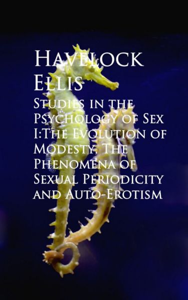 Studies in the Psychology of Sex I:The Evolution ual Periodicity and Auto-Erotism