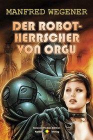 Der Robot-Herrscher von Orgu (Science Fiction Roman)
