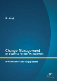 Change Management im Business Process Management: BPM initiierte Veränderungsprozesse