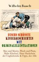Buschs schönste Kindergeschichten mit Originalillustrationen: Max und Moritz, Plisch und Plum, Maler