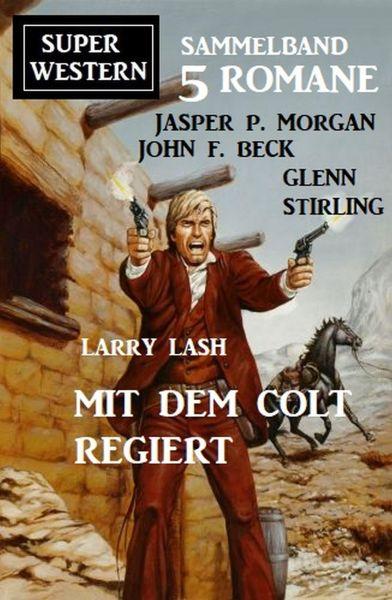 Mit dem Colt regiert: Super Western Sammelband 5 Romane