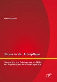 Stress in der Altenpflege: Supervision und Salutogenese als Mittel der Psychohygiene für Altenpflege
