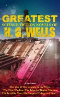 The Greatest Science Fiction Novels of H. G. Wells in One Volume: The War of The Worlds, In the Abys