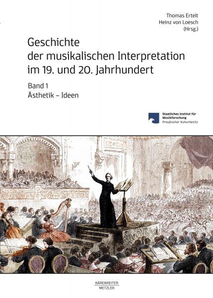 Geschichte der musikalischen Interpretation im 19. und 20. Jahrhundert, Band 1: Ästhetik - Ideen