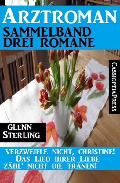 Arztroman Sammelband 3 Romane – Verzweifele nicht, Christine / Das Lied ihrer Liebe / Zähl' nicht di