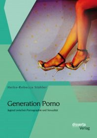 Generation Porno: Jugend zwischen Pornographie und Sexualität