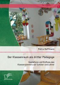 Der Klassenraum als dritter Pädagoge: Gestaltung und Einfluss des Klassenzimmers auf Schüler und Leh