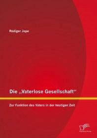 """Die """"Vaterlose Gesellschaft"""": Zur Funktion des Vaters in der heutigen Zeit"""