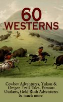 60 WESTERNS: Cowboy Adventures, Yukon & Oregon Trail Tales, Famous Outlaws, Gold Rush Adventures & m