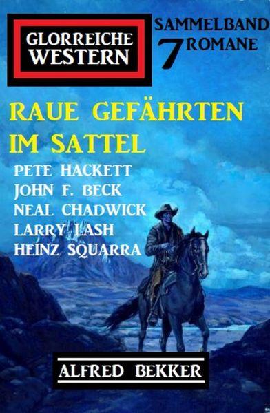 Raue Gefährten im Sattel: Glorreiche Western Sammelband 7 Romane