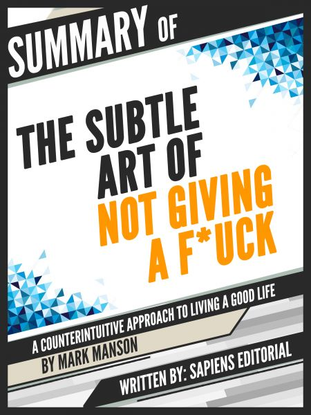 "Summary Of ""The Subtle Art of Not Giving a F*ck: A Counterintuitive Approach to Living a Good Life -"