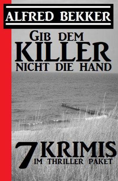 Gib dem Killer nicht die Hand: 7 Krimis im Thriller Paket