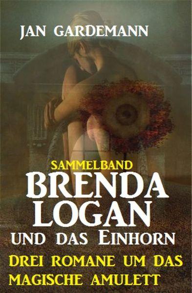 Brenda Logan und das Einhorn: Drei Romane um das magische Amulett