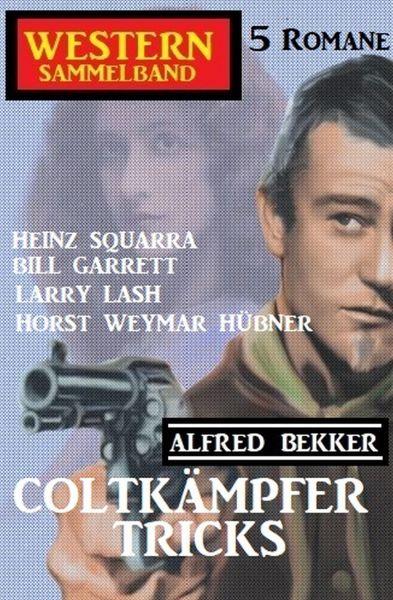 Coltkämpfer-Tricks: Western Sammelband 5 Romane