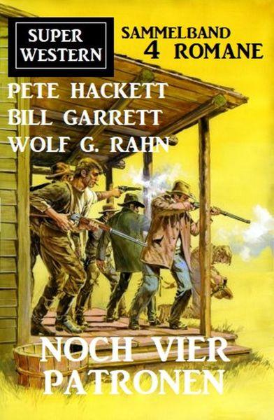 Noch vier Patronen: Super Western Sammelband 4 Romane