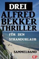 Sammelband für den Strandurlaub: Drei Alfred Bekker Thriller