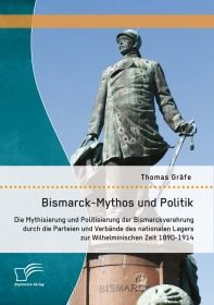 Bismarck-Mythos und Politik: Die Mythisierung und Politisierung der Bismarckverehrung durch die Part