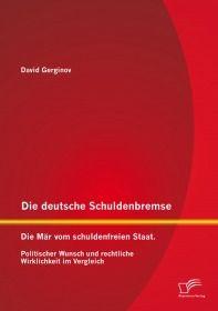 Die deutsche Schuldenbremse: Die Mär vom schuldenfreien Staat. Politischer Wunsch und rechtliche Wir