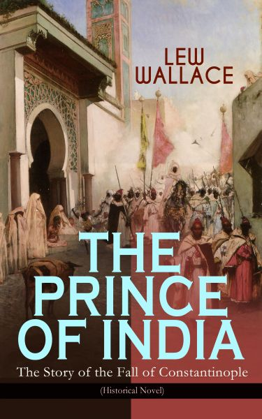 THE PRINCE OF INDIA – The Story of the Fall of Constantinople (Historical Novel)