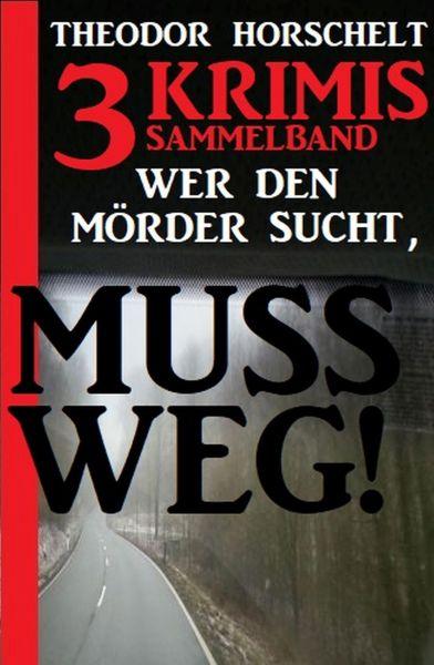 Sammelband 3 Krimis: Wer den Mörder sucht, muss weg!