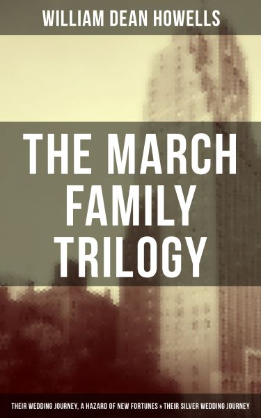 The March Family Trilogy - Their Wedding Journey, A Hazard of New Fortunes & Their Silver Wedding Jo