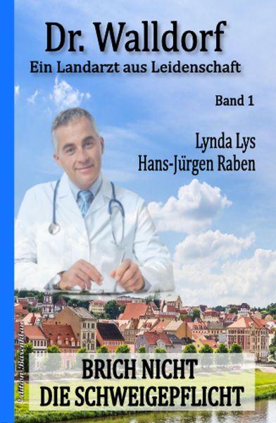 Brich nicht die Schweigepflicht: Dr. Walldorf - Ein Landarzt aus Leidenschaft Band 1