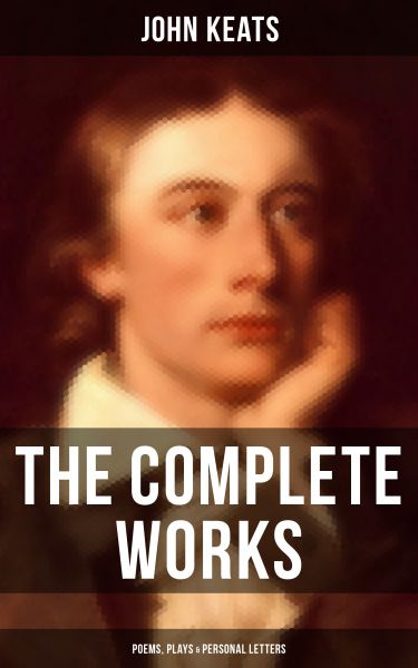 The Complete Works of John Keats: Poems, Plays & Personal Letters