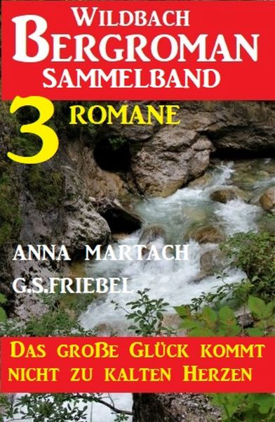 Das große Glück kommt nicht zu kalten Herzen: Wildbach Bergroman Sammelband 3 Romane