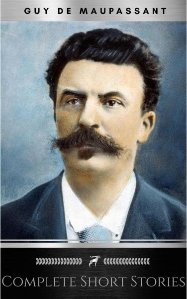 The Complete Short Stories of De Maupassant: Including the Necklace, a Passion, the Piece of String,