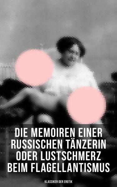 Die Memoiren einer russischen Tänzerin oder Lustschmerz beim Flagellantismus (Klassiker der Erotik)