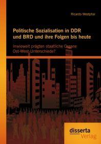 Politische Sozialisation in DDR und BRD und ihre Folgen bis heute: Inwieweit prägten staatliche Orga