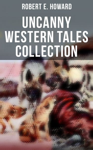 Robert E. Howard's Uncanny Western Tales Collection