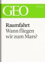 Raumfahrt: Wann fliegen wir zum Mars? (GEO eBook Single)