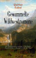 Gesammelte Wildwestromane: Der Medizinmann Omakati + Der kleine Kundschafter + Das Geheimnis des Zun