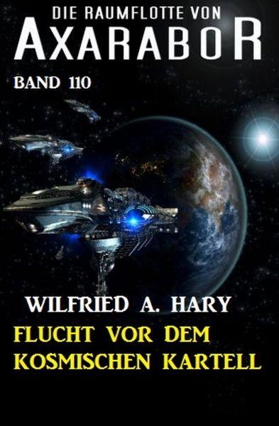 Flucht vor dem kosmischen Kartell: Die Raumflotte von Axarabor - Band 110