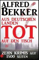 Zehn Alfred Bekker Krimis: Aus deutschen Landen tot auf den Tisch - auf 1500 Seiten