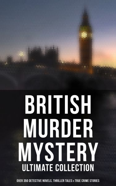 British Murder Mystery: Ultimate Collection (Over 350 Detective Novels, Thriller Tales & True Crime